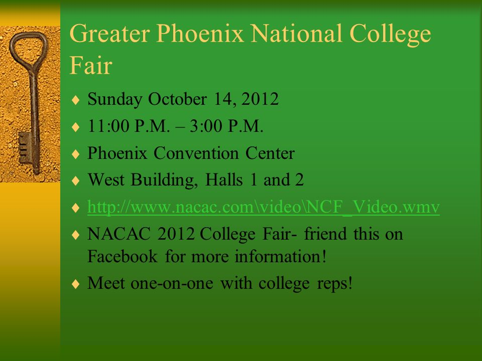 Greater Phoenix National College Fair Sunday October 14, 2012 11:00 P.M. – 3:00 P.M. Phoenix Convention Center West Building, Halls 1 and 2 http://www