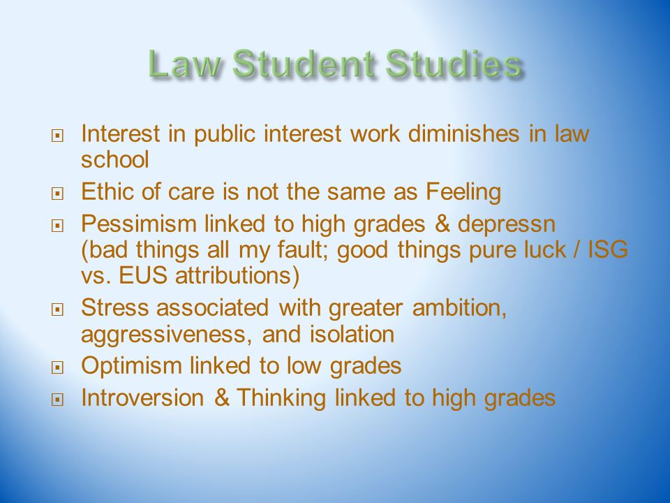 Interest in public interest work diminishes in law school Ethic of care is not the same as Feeling Pessimism linked to high grades & depressn (bad thi