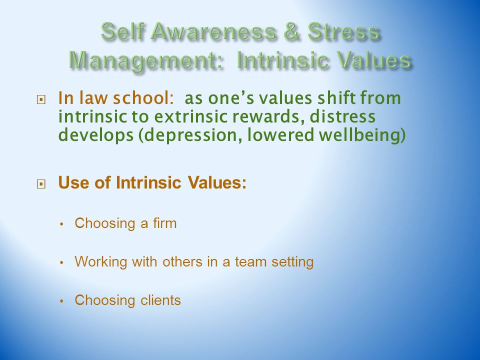 In law school: as ones values shift from intrinsic to extrinsic rewards, distress develops (depression, lowered wellbeing) Use of Intrinsic Values: Ch