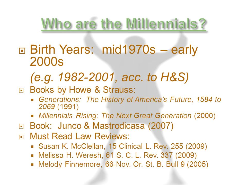 Birth Years: mid1970s – early 2000s (e.g. 1982-2001, acc. to H&S) Books by Howe & Strauss: Generations: The History of Americas Future, 1584 to 2069 (