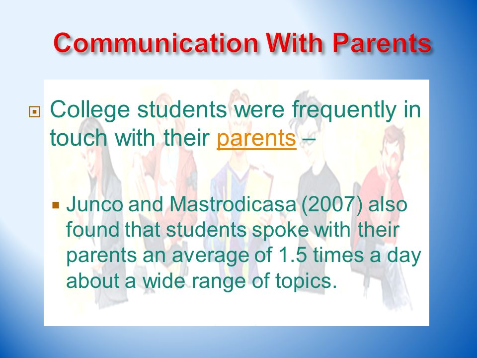 College students were frequently in touch with their parents –parents Junco and Mastrodicasa (2007) also found that students spoke with their parents