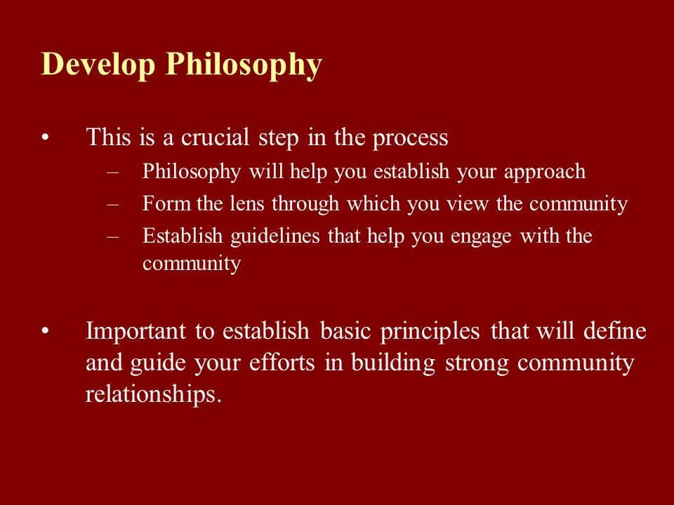Develop Philosophy This is a crucial step in the process –Philosophy will help you establish your approach –Form the lens through which you view the community –Establish guidelines that help you engage with the community Important to establish basic principles that will define and guide your efforts in building strong community relationships.