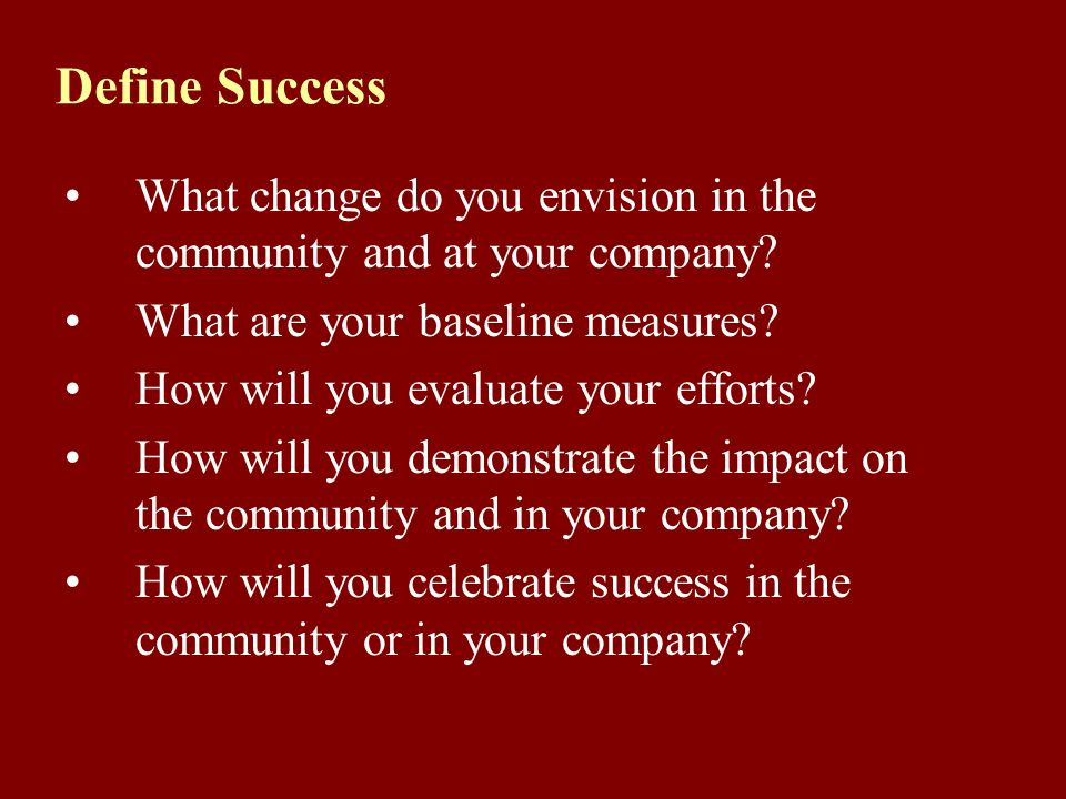 Define Success What change do you envision in the community and at your company.