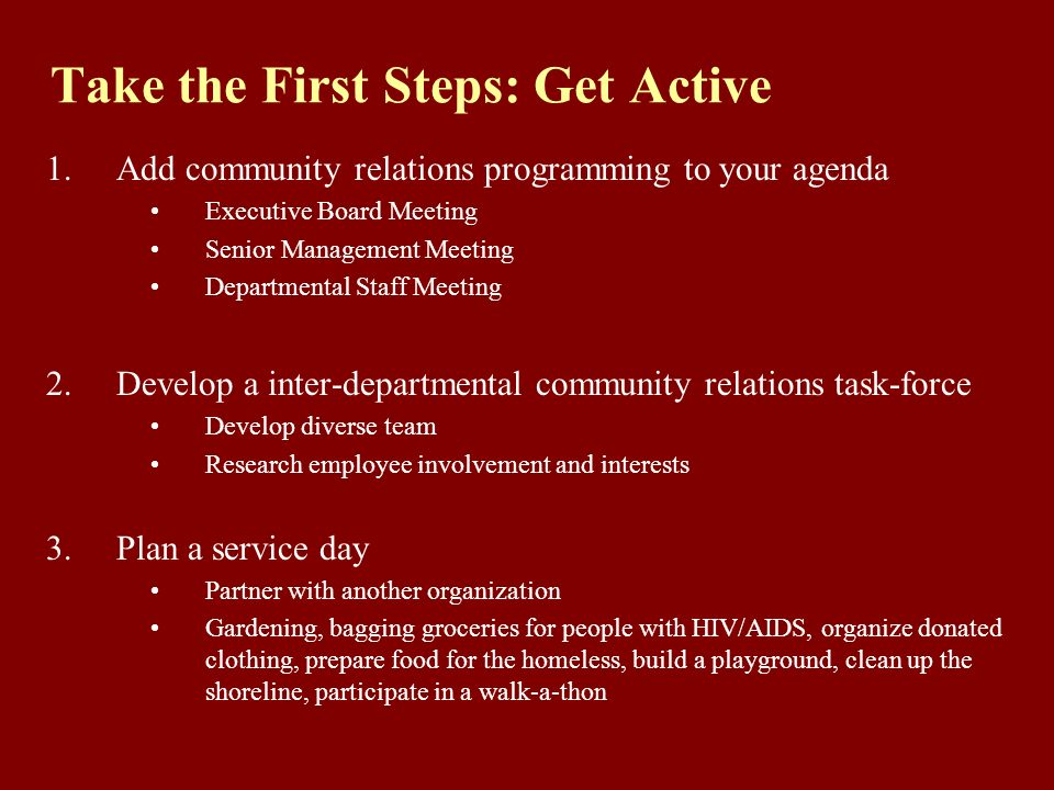 Take the First Steps: Get Active 1.Add community relations programming to your agenda Executive Board Meeting Senior Management Meeting Departmental Staff Meeting 2.