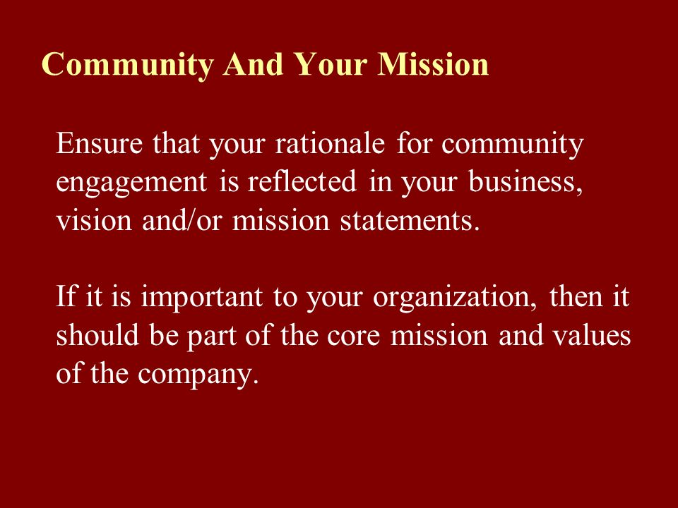 Community And Your Mission Ensure that your rationale for community engagement is reflected in your business, vision and/or mission statements. If it