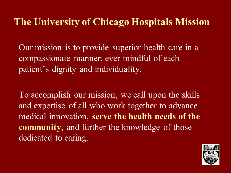 The University of Chicago Hospitals Mission Our mission is to provide superior health care in a compassionate manner, ever mindful of each patients dignity and individuality.