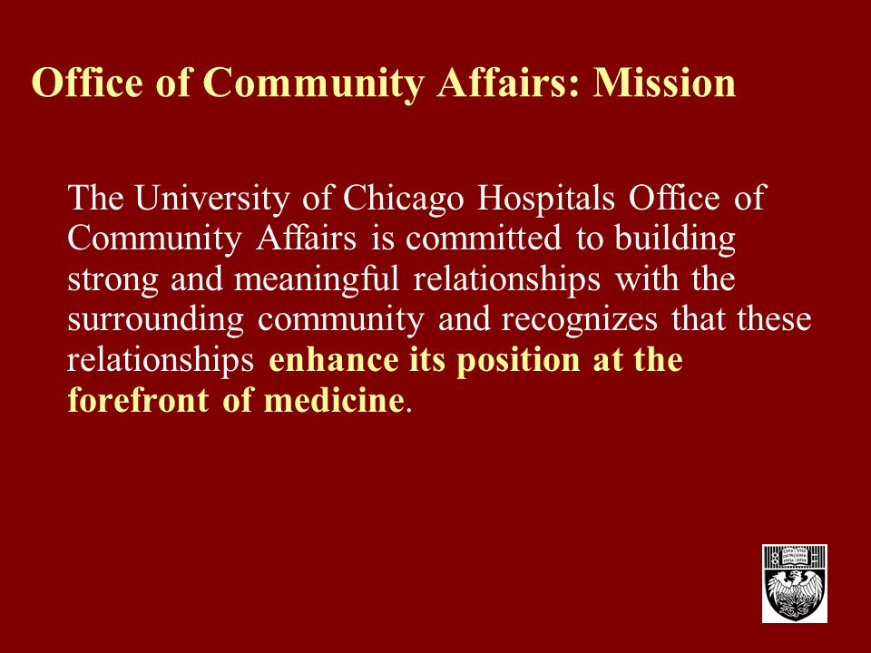 Office of Community Affairs: Mission The University of Chicago Hospitals Office of Community Affairs is committed to building strong and meaningful relationships with the surrounding community and recognizes that these relationships enhance its position at the forefront of medicine.