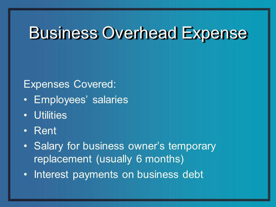 Business Overhead Expense Expenses Covered: Employees salaries Utilities Rent Salary for business owners temporary replacement (usually 6 months) Inte