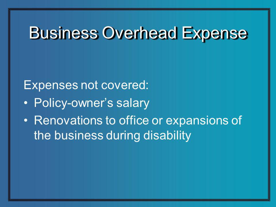 Business Overhead Expense Expenses not covered: Policy-owners salary Renovations to office or expansions of the business during disability