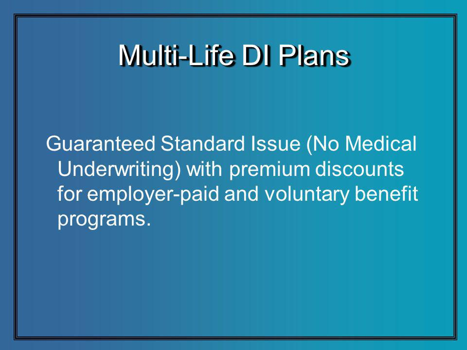 Multi-Life DI Plans Guaranteed Standard Issue (No Medical Underwriting) with premium discounts for employer-paid and voluntary benefit programs.