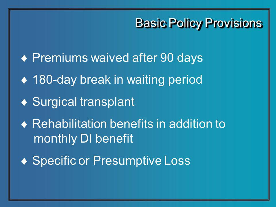 Premiums waived after 90 days 180-day break in waiting period Surgical transplant Rehabilitation benefits in addition to monthly DI benefit Specific o