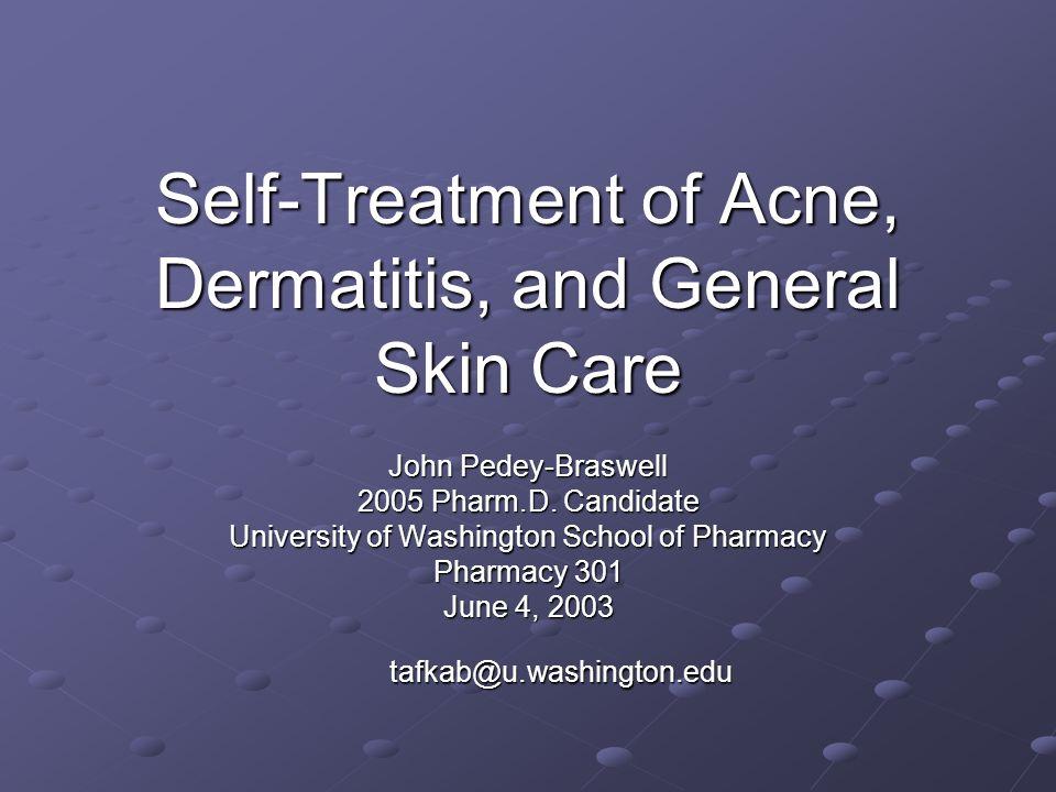 Self-Treatment of Acne, Dermatitis, and General Skin Care John Pedey-Braswell 2005 Pharm.D. Candidate University of Washington School of Pharmacy Phar