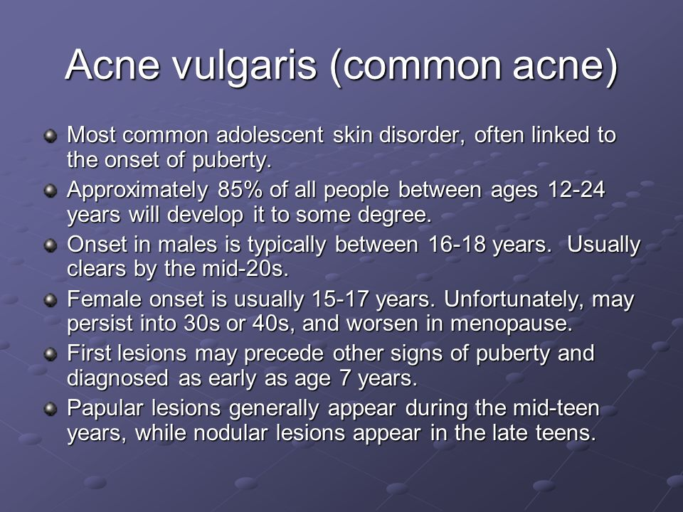 Acne vulgaris (common acne) Most common adolescent skin disorder, often linked to the onset of puberty. Approximately 85% of all people between ages 1