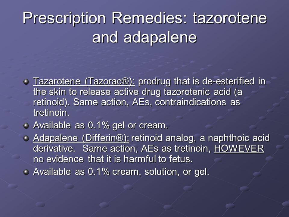 Prescription Remedies: tazorotene and adapalene Tazarotene (Tazorac®): prodrug that is de-esterified in the skin to release active drug tazorotenic ac