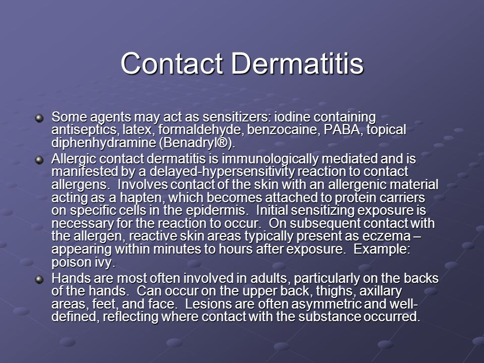 Contact Dermatitis Some agents may act as sensitizers: iodine containing antiseptics, latex, formaldehyde, benzocaine, PABA, topical diphenhydramine (