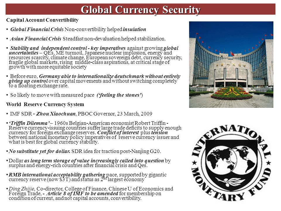 Global Currency Security 11 Capital Account Convertibility Global Financial Crisis Non-convertibility helped insulation Asian Financial Crisis Steadfast non-devaluation helped stabilization.