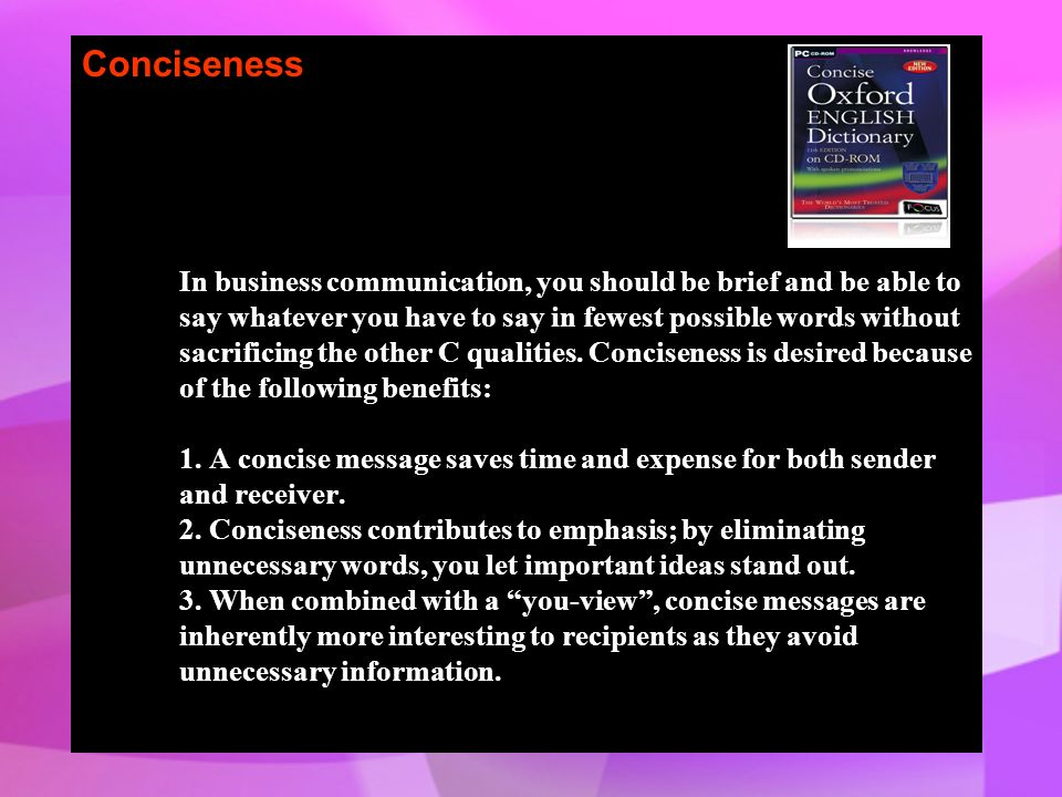 Conciseness In business communication, you should be brief and be able to say whatever you have to say in fewest possible words without sacrificing th