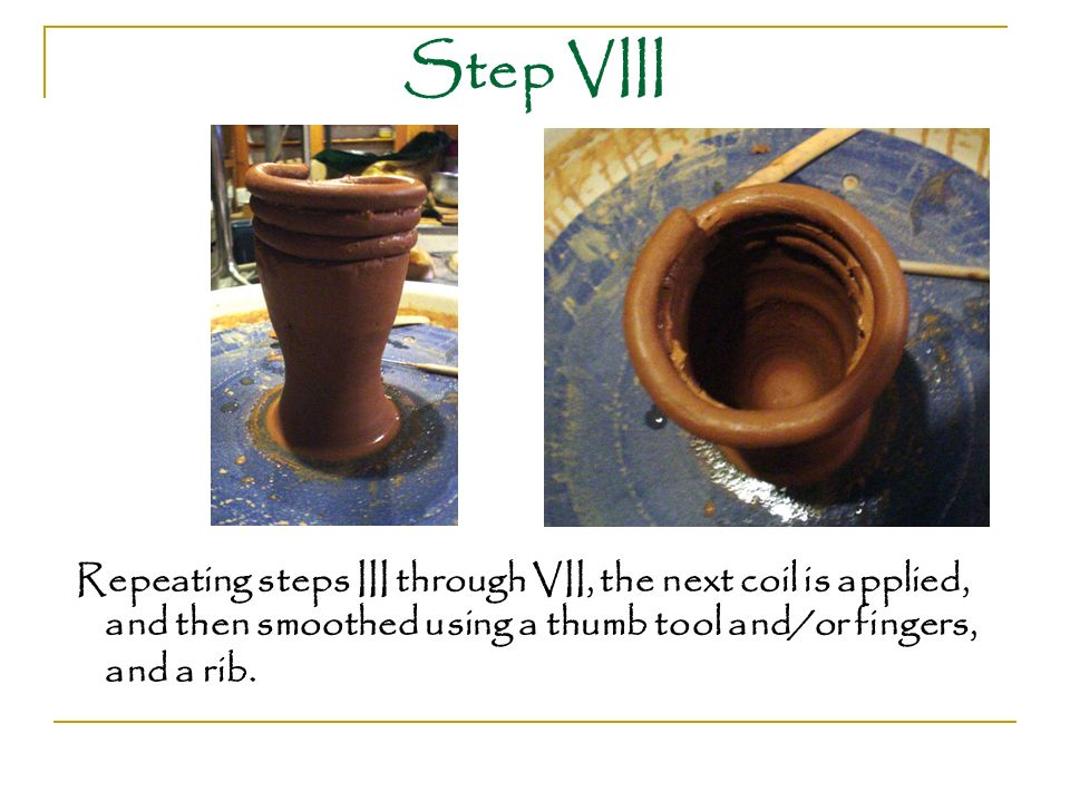 Step VIII Repeating steps III through VII, the next coil is applied, and then smoothed using a thumb tool and/or fingers, and a rib.