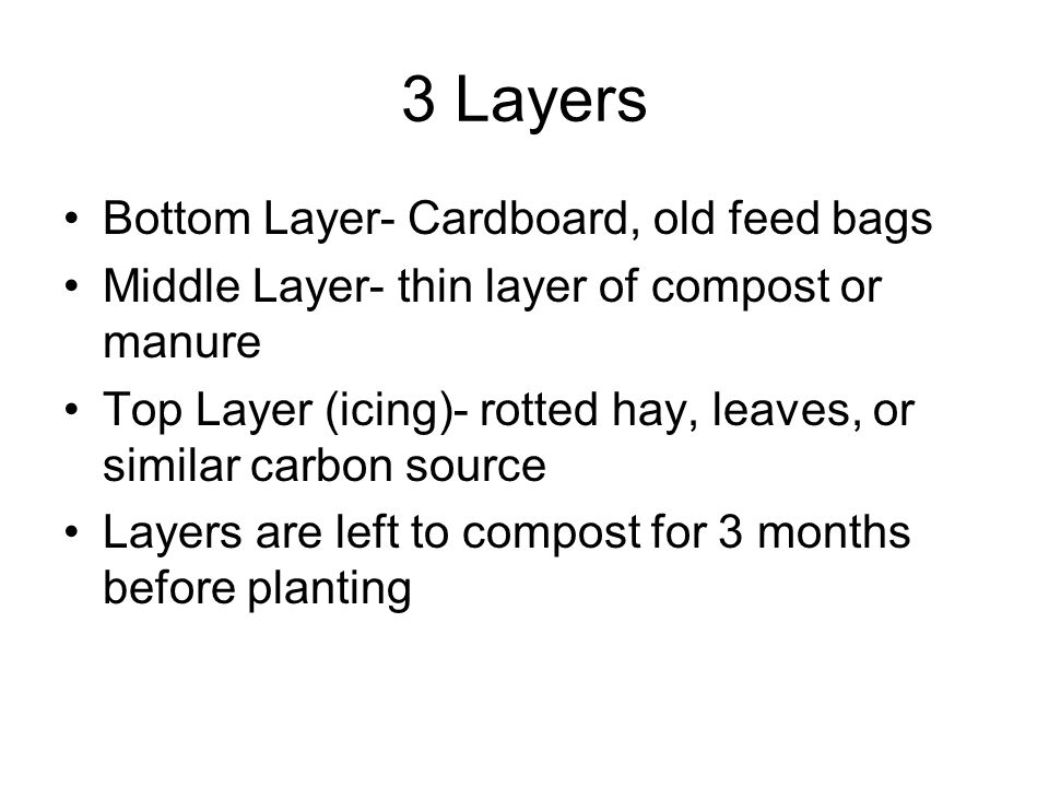 3 Layers Bottom Layer- Cardboard, old feed bags Middle Layer- thin layer of compost or manure Top Layer (icing)- rotted hay, leaves, or similar carbon