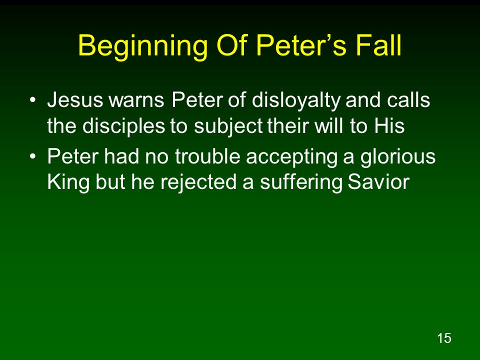 15 Beginning Of Peters Fall Jesus warns Peter of disloyalty and calls the disciples to subject their will to His Peter had no trouble accepting a glor