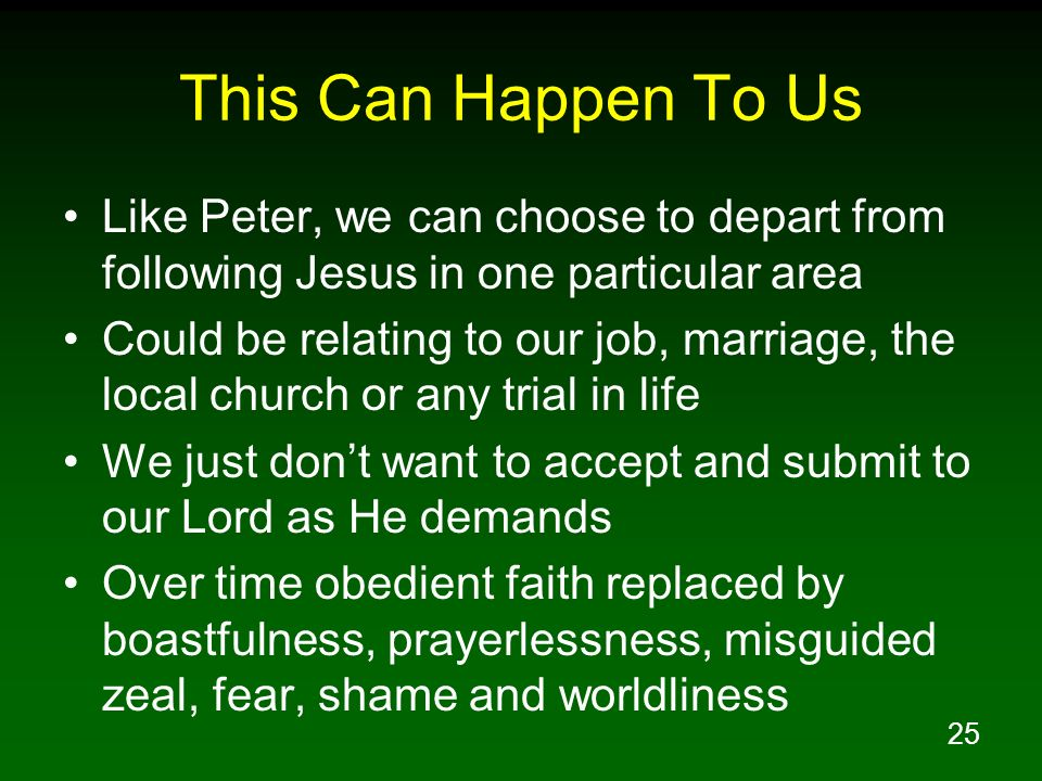 25 This Can Happen To Us Like Peter, we can choose to depart from following Jesus in one particular area Could be relating to our job, marriage, the l