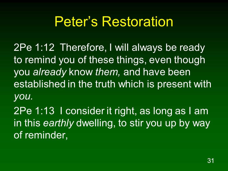 31 Peters Restoration 2Pe 1:12 Therefore, I will always be ready to remind you of these things, even though you already know them, and have been estab