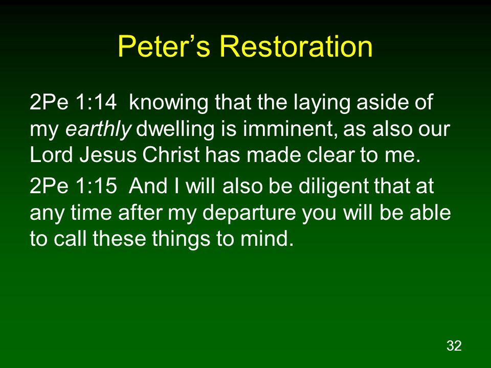 32 Peters Restoration 2Pe 1:14 knowing that the laying aside of my earthly dwelling is imminent, as also our Lord Jesus Christ has made clear to me. 2