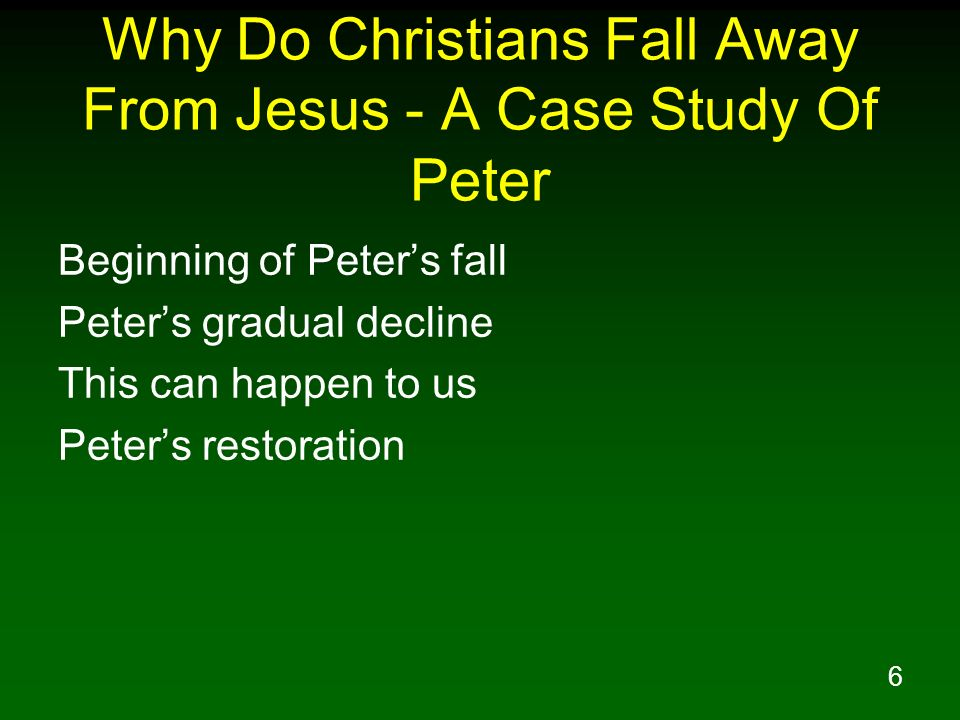 6 Why Do Christians Fall Away From Jesus - A Case Study Of Peter Beginning of Peters fall Peters gradual decline This can happen to us Peters restorat