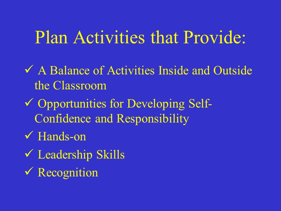 Plan Activities that Provide: A Balance of Activities Inside and Outside the Classroom Opportunities for Developing Self- Confidence and Responsibility Hands-on Leadership Skills Recognition