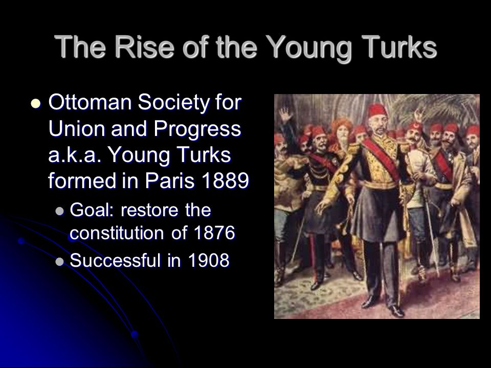 The Rise of the Young Turks Ottoman Society for Union and Progress a.k.a. Young Turks formed in Paris 1889 Ottoman Society for Union and Progress a.k.