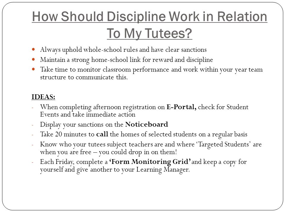 How Should Discipline Work in Relation To My Tutees? Always uphold whole-school rules and have clear sanctions Maintain a strong home-school link for