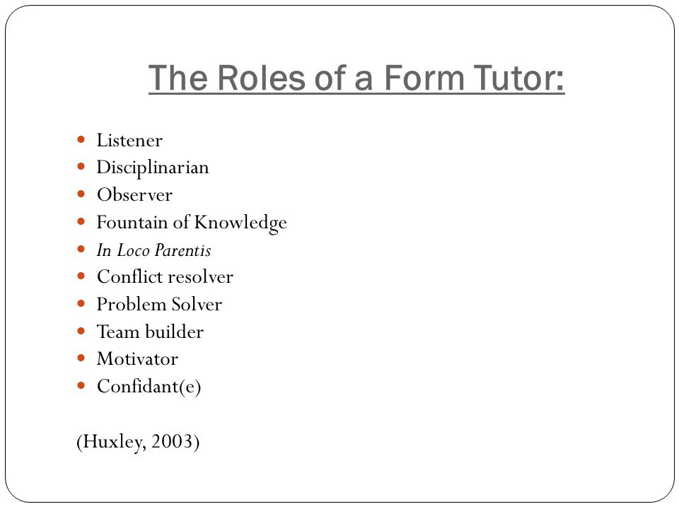The Roles of a Form Tutor: Listener Disciplinarian Observer Fountain of Knowledge In Loco Parentis Conflict resolver Problem Solver Team builder Motiv