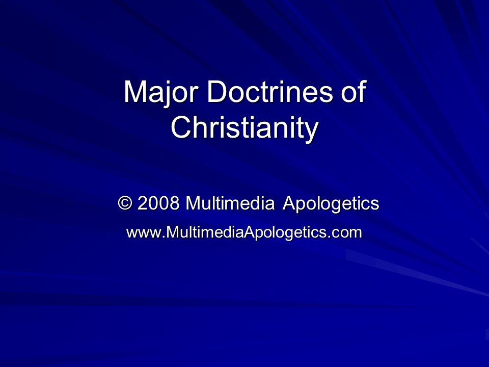 Major Doctrines of Christianity © 2008 Multimedia Apologetics www.MultimediaApologetics.com