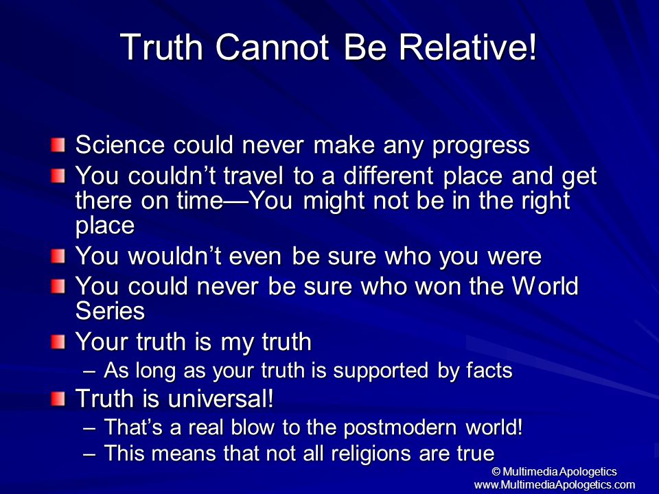 © Multimedia Apologetics www.MultimediaApologetics.com Truth Cannot Be Relative! Science could never make any progress You couldnt travel to a differe