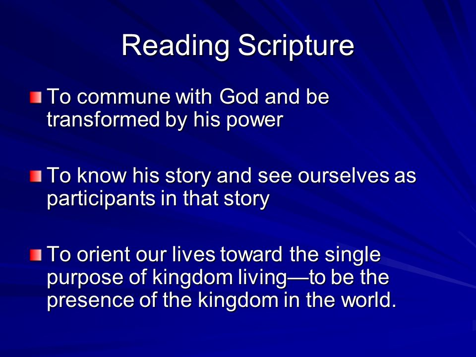 Reading Scripture To commune with God and be transformed by his power To know his story and see ourselves as participants in that story To orient our lives toward the single purpose of kingdom livingto be the presence of the kingdom in the world.