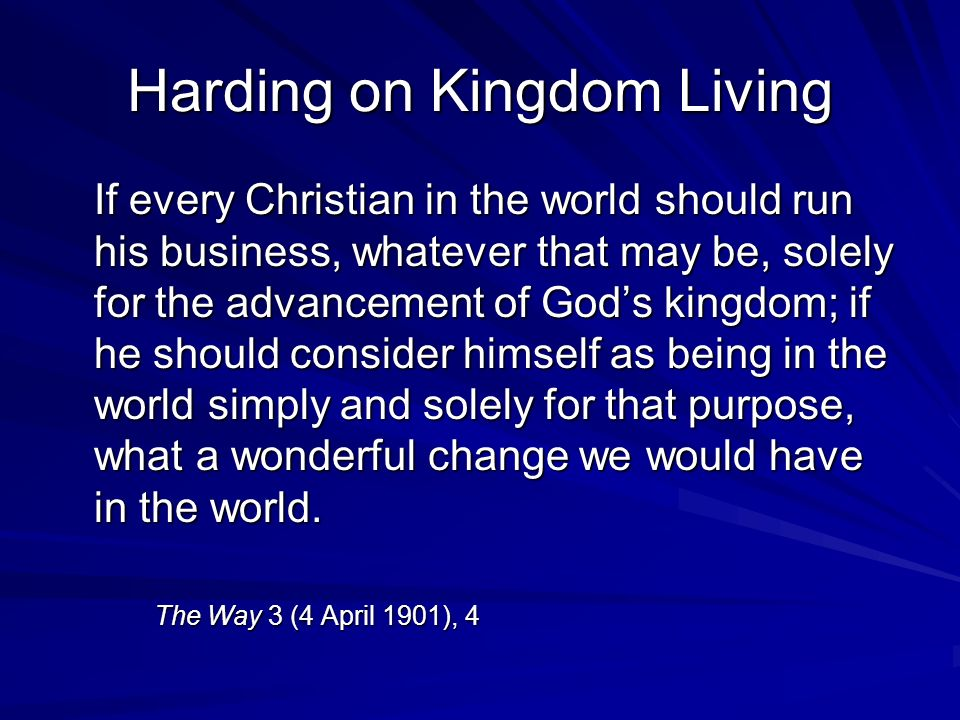 Harding on Kingdom Living If every Christian in the world should run his business, whatever that may be, solely for the advancement of Gods kingdom; if he should consider himself as being in the world simply and solely for that purpose, what a wonderful change we would have in the world.