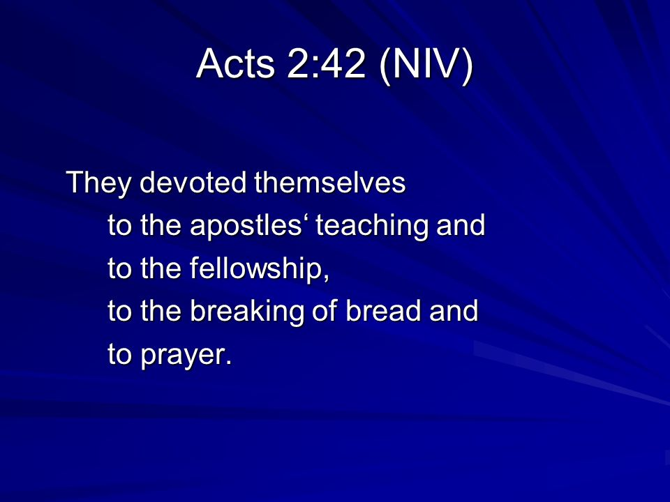Acts 2:42 (NIV) They devoted themselves to the apostles teaching and to the fellowship, to the breaking of bread and to prayer.