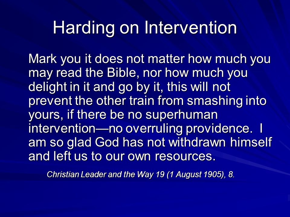 Harding on Intervention Mark you it does not matter how much you may read the Bible, nor how much you delight in it and go by it, this will not prevent the other train from smashing into yours, if there be no superhuman interventionno overruling providence.