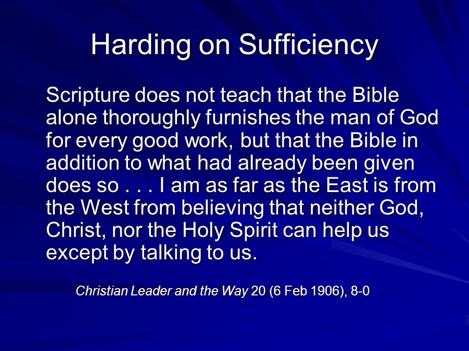 Harding on Sufficiency Scripture does not teach that the Bible alone thoroughly furnishes the man of God for every good work, but that the Bible in addition to what had already been given does so...