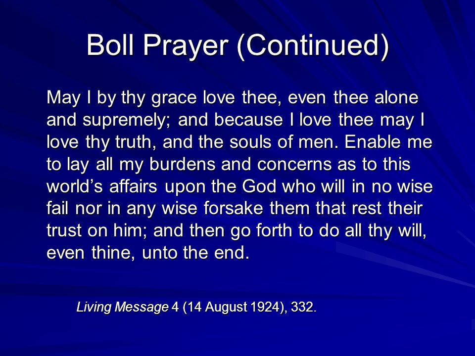Boll Prayer (Continued) May I by thy grace love thee, even thee alone and supremely; and because I love thee may I love thy truth, and the souls of men.