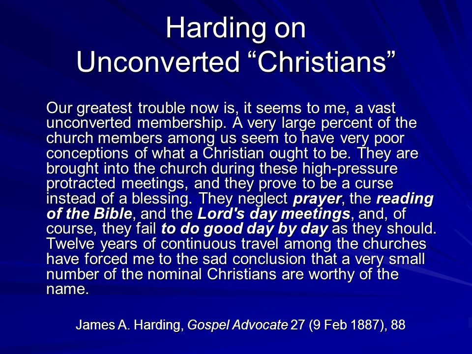 Harding on Unconverted Christians Our greatest trouble now is, it seems to me, a vast unconverted membership.