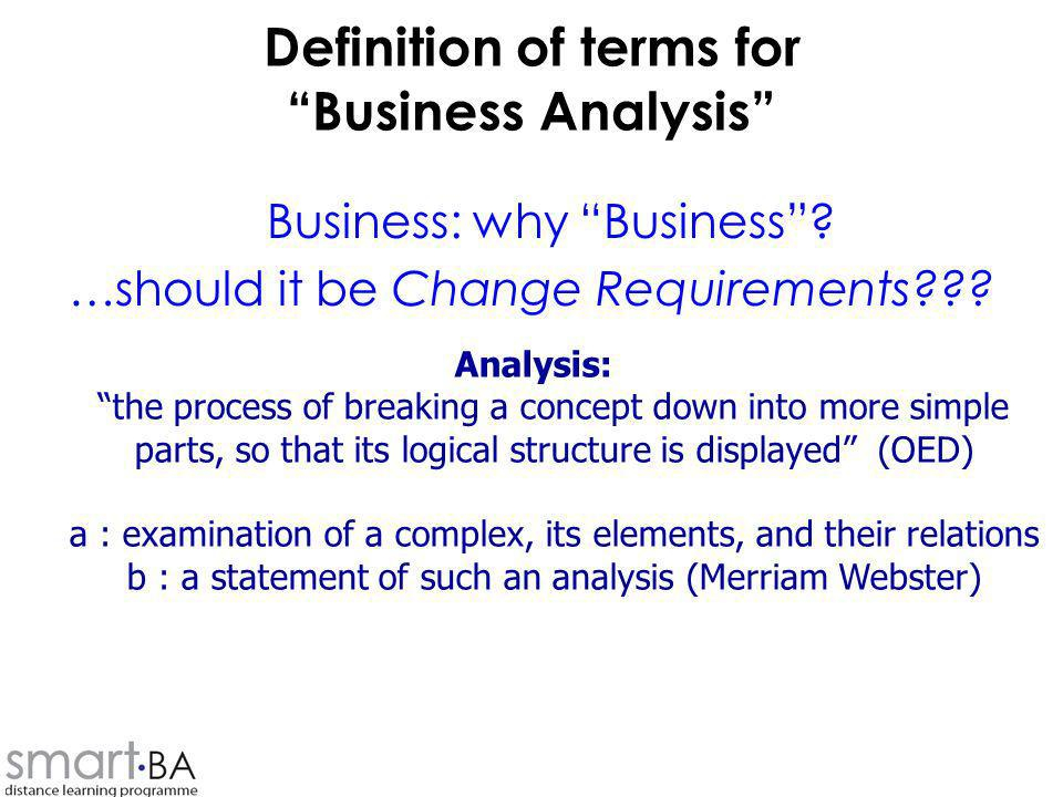 Definition of terms for Business Analysis Business: why Business? …should it be Change Requirements??? Analysis: the process of breaking a concept dow