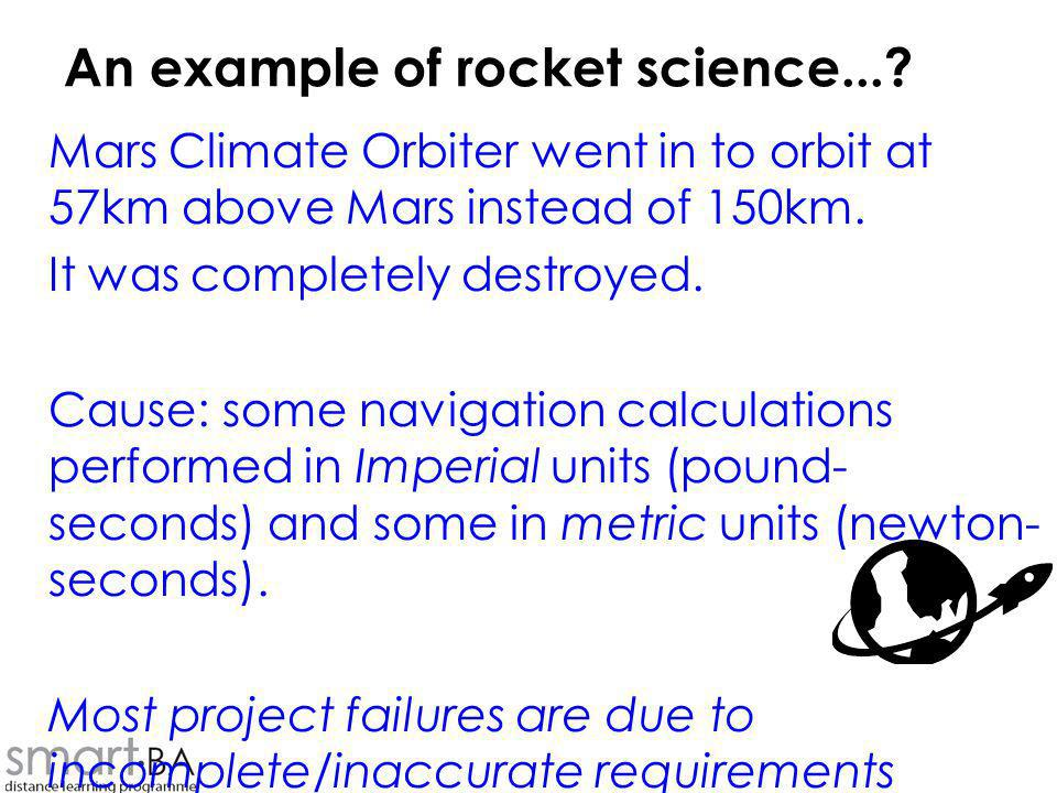 An example of rocket science...? Mars Climate Orbiter went in to orbit at 57km above Mars instead of 150km. It was completely destroyed. Cause: some n
