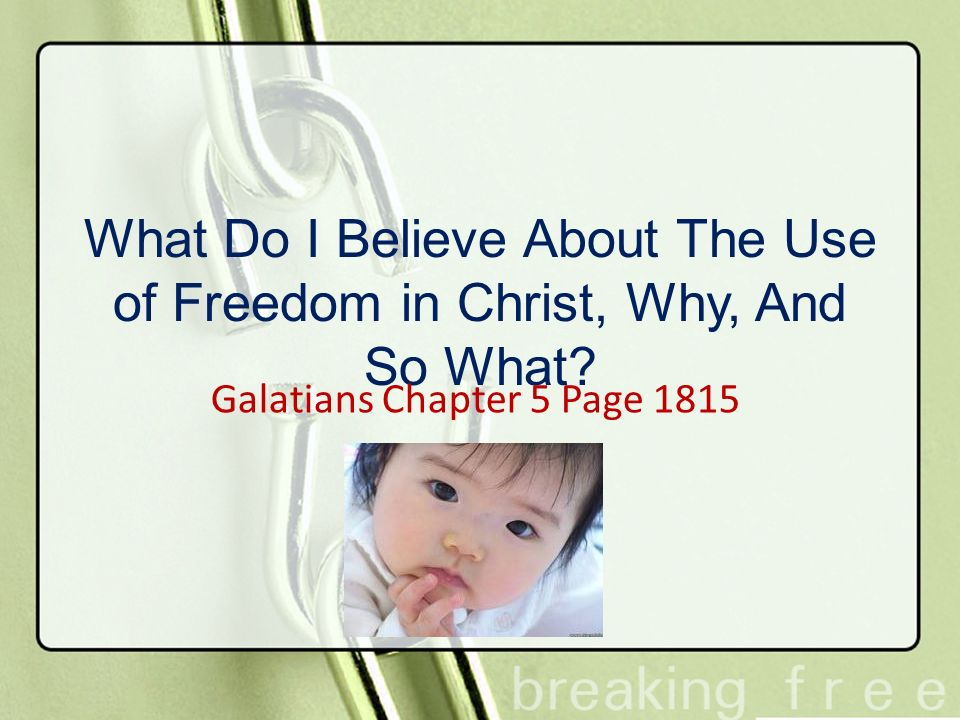 What Do I Believe About The Use of Freedom in Christ, Why, And So What? Galatians Chapter 5 Page 1815