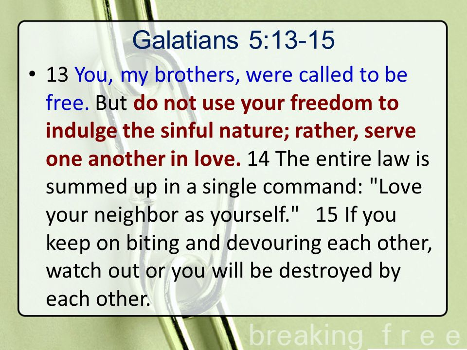 Galatians 5:13-15 13 You, my brothers, were called to be free. But do not use your freedom to indulge the sinful nature; rather, serve one another in