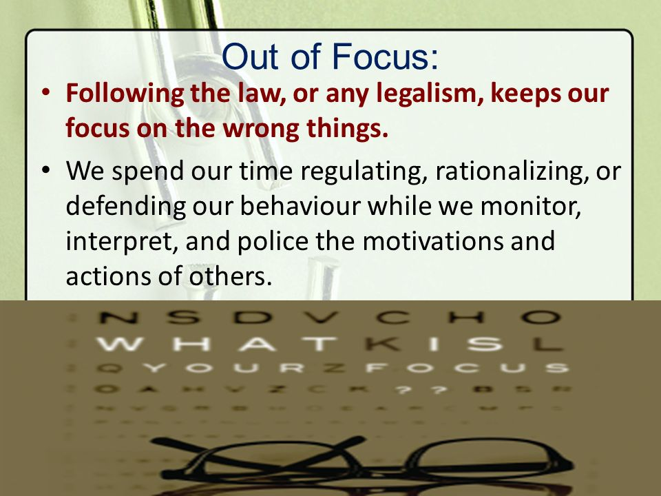 Out of Focus: Following the law, or any legalism, keeps our focus on the wrong things. We spend our time regulating, rationalizing, or defending our b