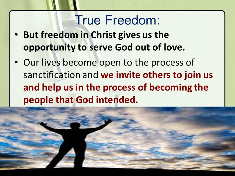 True Freedom: But freedom in Christ gives us the opportunity to serve God out of love. Our lives become open to the process of sanctification and we i