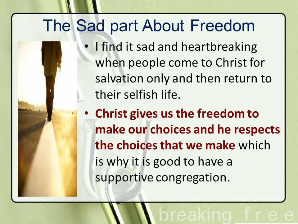 The Sad part About Freedom I find it sad and heartbreaking when people come to Christ for salvation only and then return to their selfish life. Christ