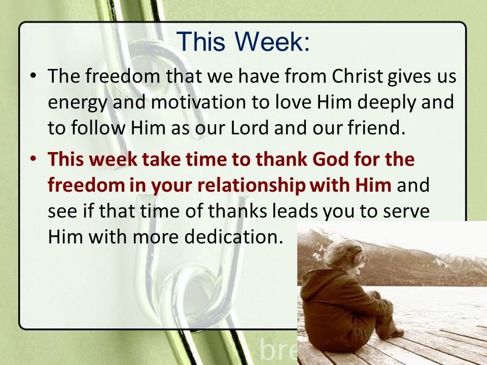 This Week: The freedom that we have from Christ gives us energy and motivation to love Him deeply and to follow Him as our Lord and our friend. This w