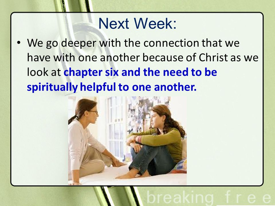 Next Week: We go deeper with the connection that we have with one another because of Christ as we look at chapter six and the need to be spiritually h